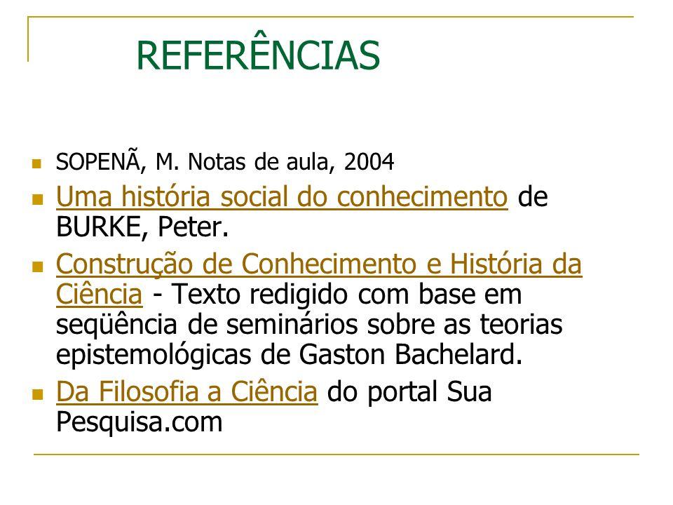 REFERÊNCIAS SOPENÃ, M. Notas de aula, 2004 Uma história social do conhecimento de BURKE, Peter. Uma história social do conhecimento Construção de Conh