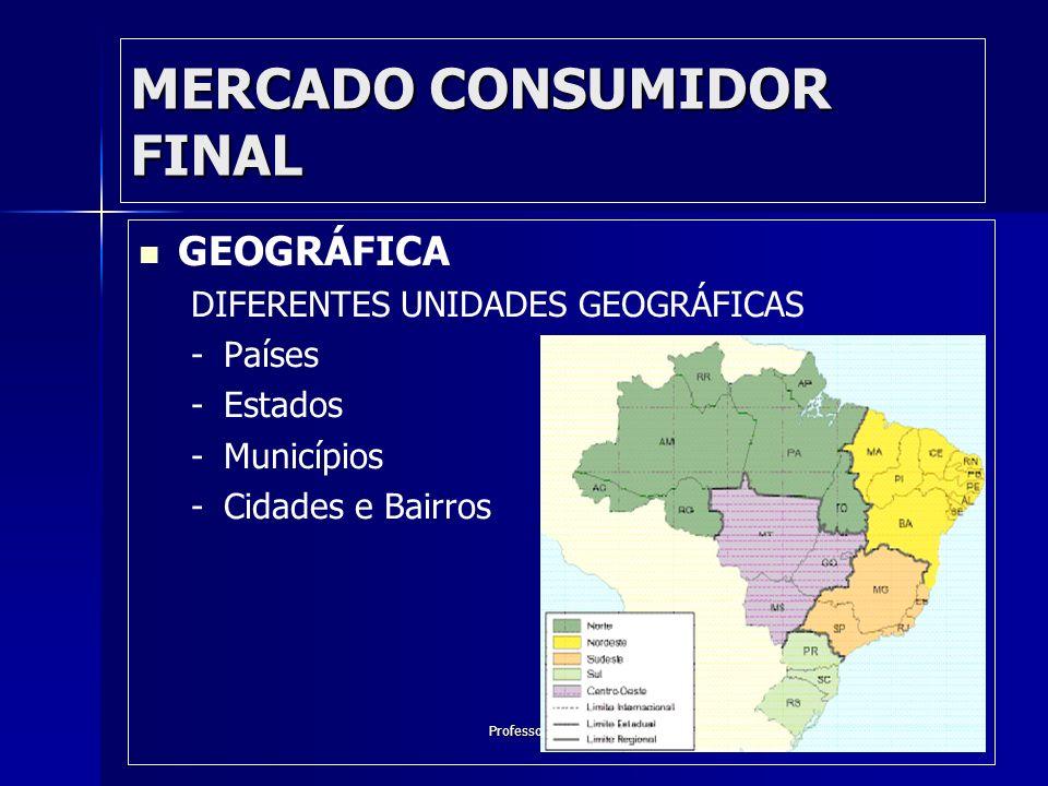 Professor José Alberto MERCADO CONSUMIDOR FINAL GEOGRÁFICA DIFERENTES UNIDADES GEOGRÁFICAS - -Países - -Estados - -Municípios - -Cidades e Bairros