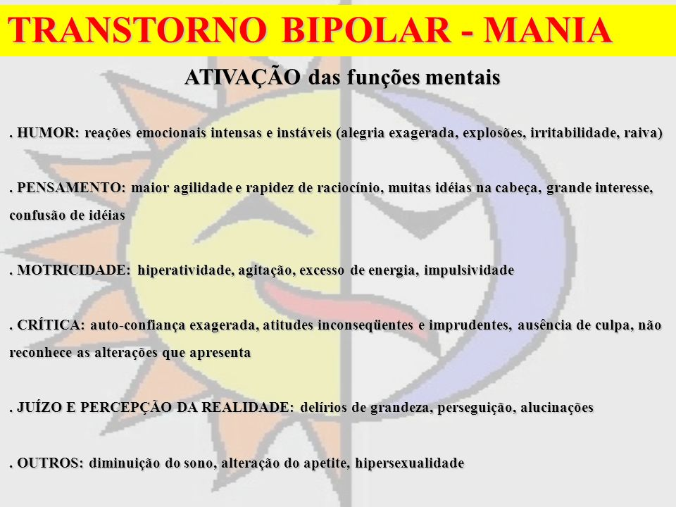 TRANSTORNO BIPOLAR - MANIA ATIVAÇÃO das funções mentais ATIVAÇÃO das funções mentais. HUMOR: reações emocionais intensas e instáveis (alegria exagerad