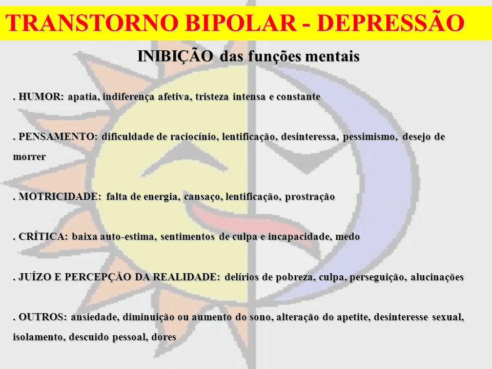 TRANSTORNO BIPOLAR - DEPRESSÃO INIBIÇÃO das funções mentais INIBIÇÃO das funções mentais. HUMOR: apatia, indiferença afetiva, tristeza intensa e const