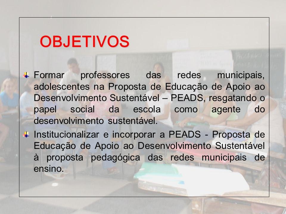 OBJETIVOS Formar professores das redes municipais, adolescentes na Proposta de Educação de Apoio ao Desenvolvimento Sustentável – PEADS, resgatando o