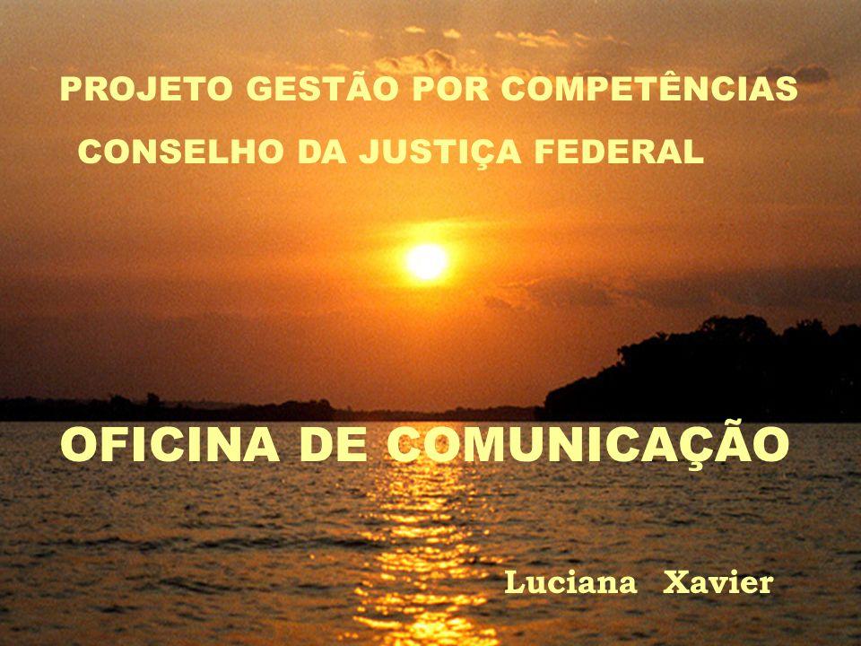 PROJETO GESTÃO POR COMPETÊNCIAS CONSELHO DA JUSTIÇA FEDERAL OFICINA DE COMUNICAÇÃO Luciana Xavier