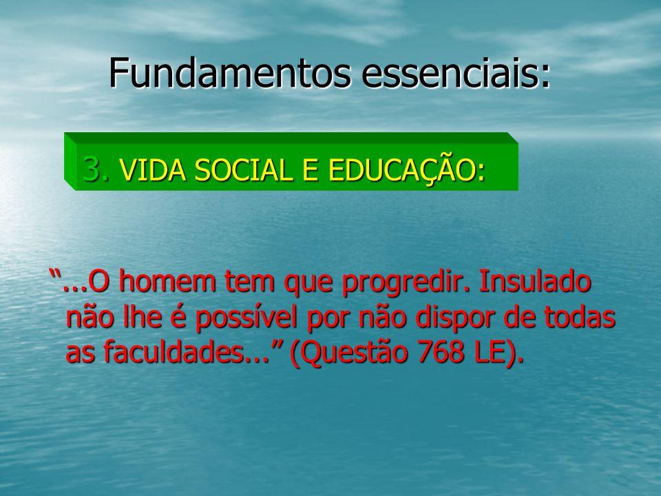 Fundamentos essenciais:...O homem tem que progredir. Insulado não lhe é possível por não dispor de todas as faculdades... (Questão 768 LE)....O homem