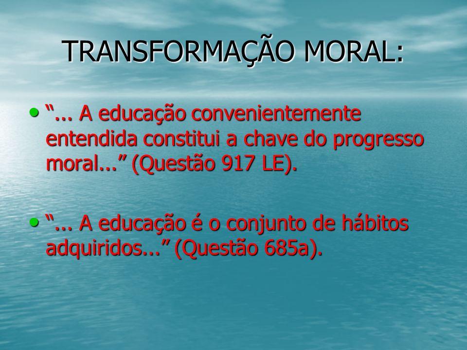 TRANSFORMAÇÃO MORAL:... A educação convenientemente entendida constitui a chave do progresso moral... (Questão 917 LE).... A educação convenientemente