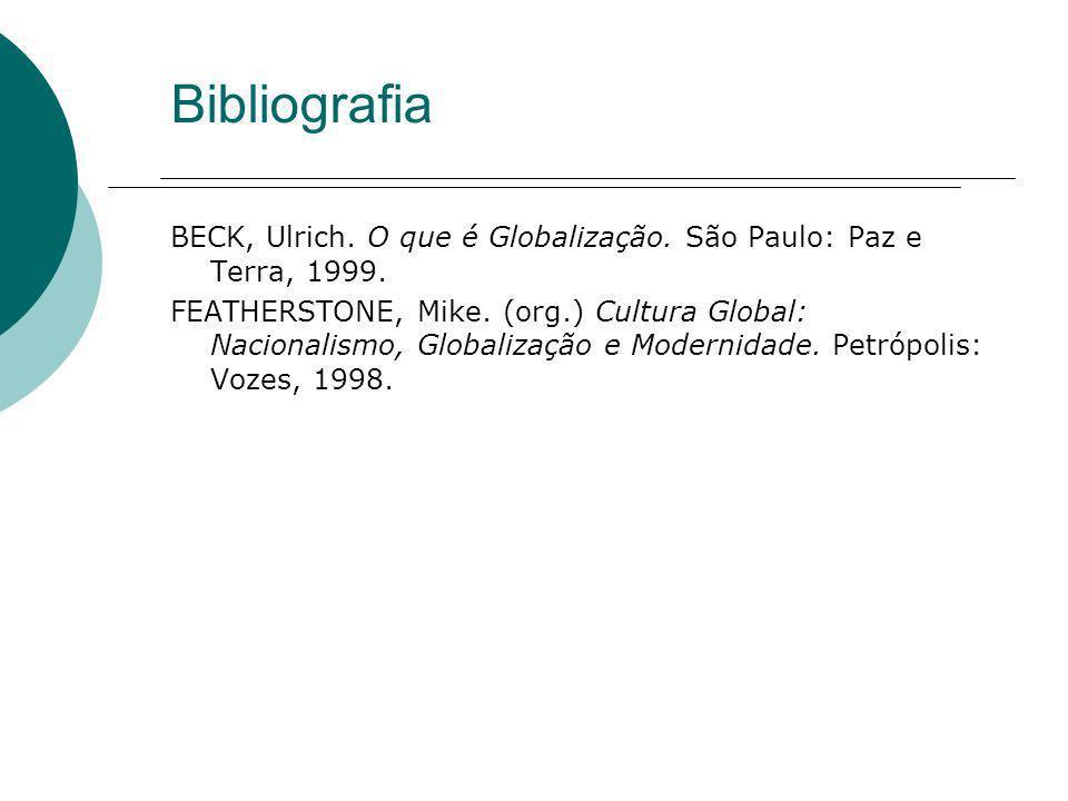 Bibliografia BECK, Ulrich. O que é Globalização. São Paulo: Paz e Terra, 1999. FEATHERSTONE, Mike. (org.) Cultura Global: Nacionalismo, Globalização e