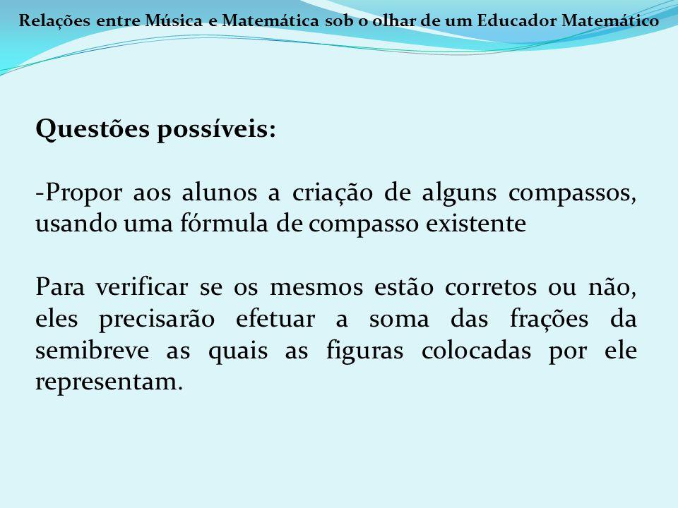 Relações entre Música e Matemática sob o olhar de um Educador Matemático Questões possíveis: -Propor aos alunos a criação de alguns compassos, usando