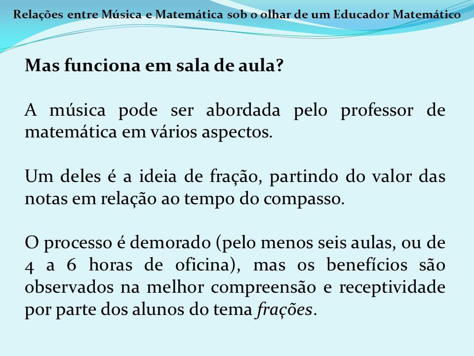 Relações entre Música e Matemática sob o olhar de um Educador Matemático Mas funciona em sala de aula? A música pode ser abordada pelo professor de ma