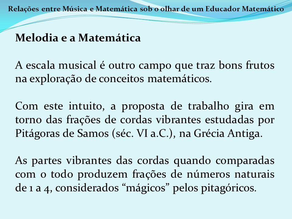 Relações entre Música e Matemática sob o olhar de um Educador Matemático Melodia e a Matemática A escala musical é outro campo que traz bons frutos na