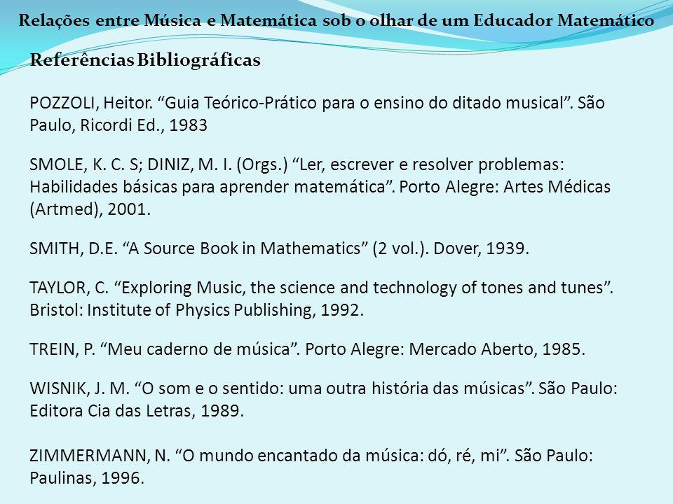 Relações entre Música e Matemática sob o olhar de um Educador Matemático Referências Bibliográficas POZZOLI, Heitor. Guia Teórico-Prático para o ensin