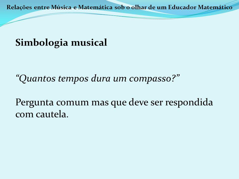 Relações entre Música e Matemática sob o olhar de um Educador Matemático Simbologia musical Quantos tempos dura um compasso? Pergunta comum mas que de