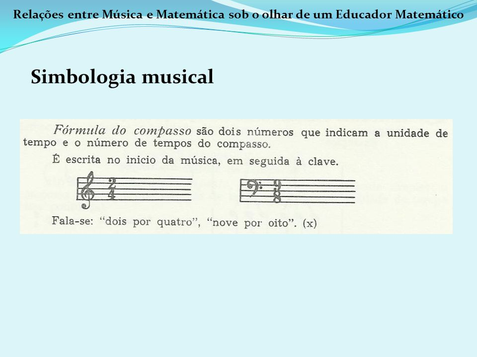 Relações entre Música e Matemática sob o olhar de um Educador Matemático Simbologia musical Cada figura é representada na fórmula de compasso por um número.