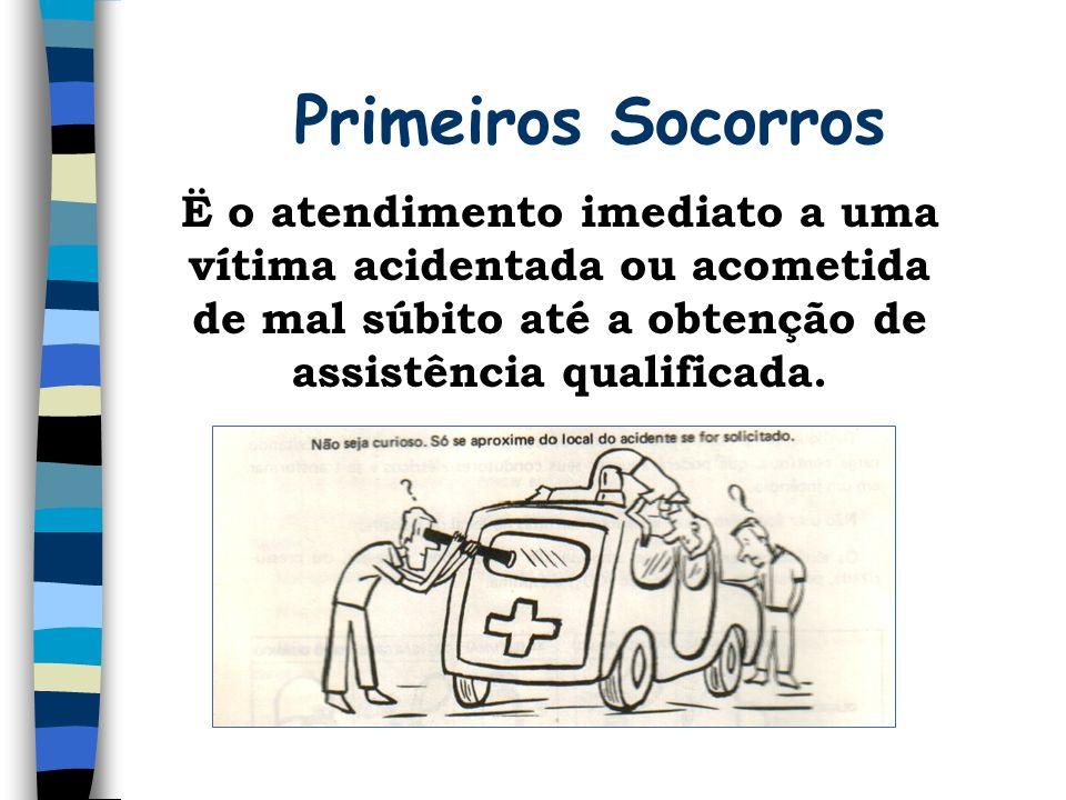Primeiros Socorros Ë o atendimento imediato a uma vítima acidentada ou acometida de mal súbito até a obtenção de assistência qualificada.