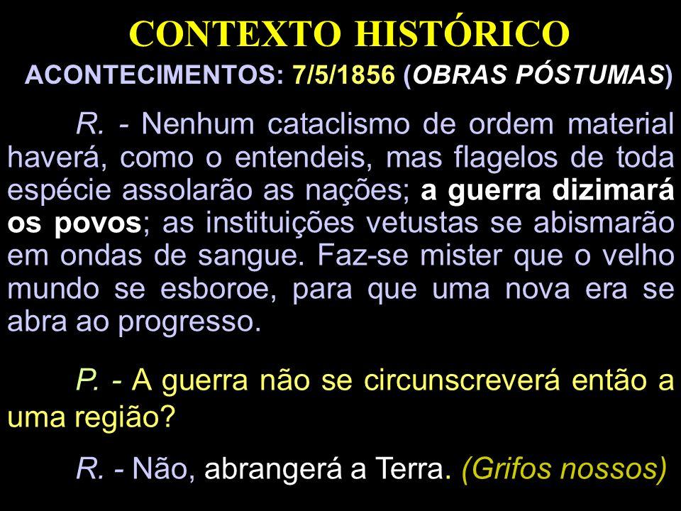 CONTEXTO HISTÓRICO ACONTECIMENTOS: 7/5/1856 (OBRAS PÓSTUMAS) R. - Nenhum cataclismo de ordem material haverá, como o entendeis, mas flagelos de toda e