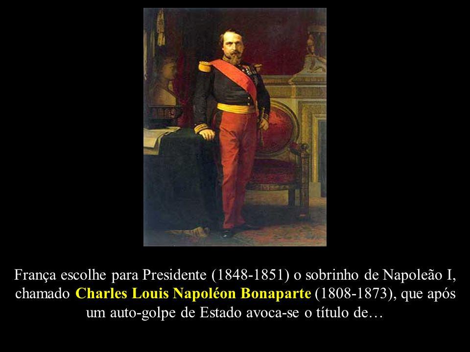 França escolhe para Presidente (1848-1851) o sobrinho de Napoleão I, chamado Charles Louis Napoléon Bonaparte (1808-1873), que após um auto-golpe de E