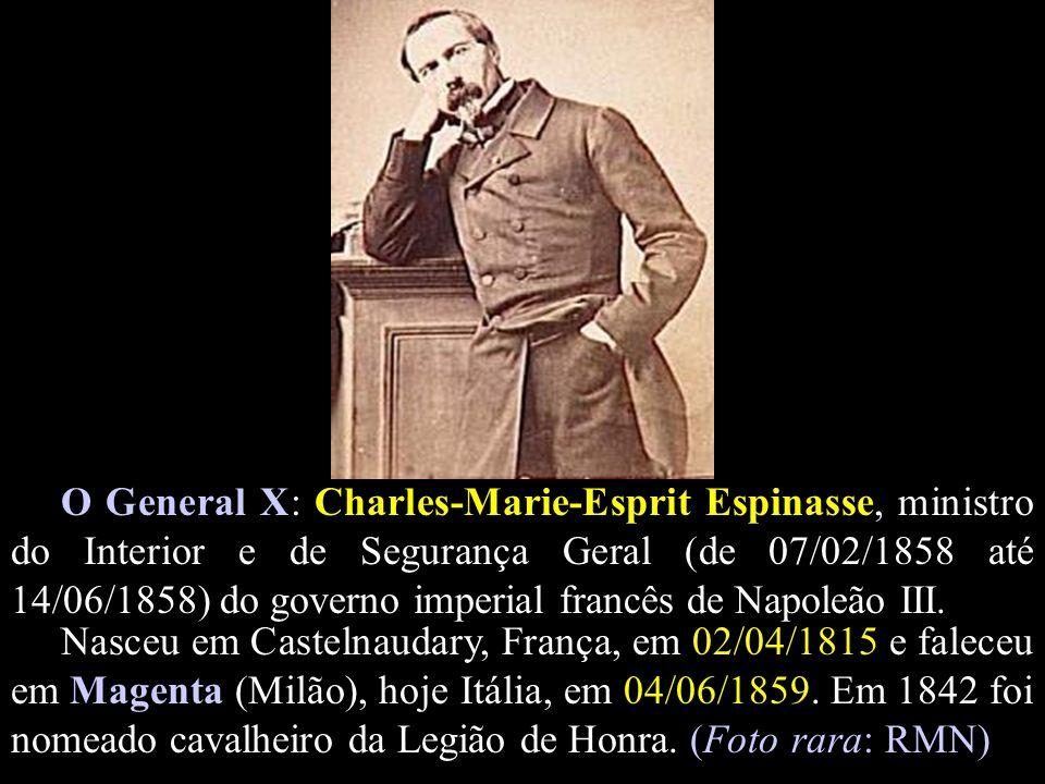 O General X: Charles-Marie-Esprit Espinasse, ministro do Interior e de Segurança Geral (de 07/02/1858 até 14/06/1858) do governo imperial francês de N