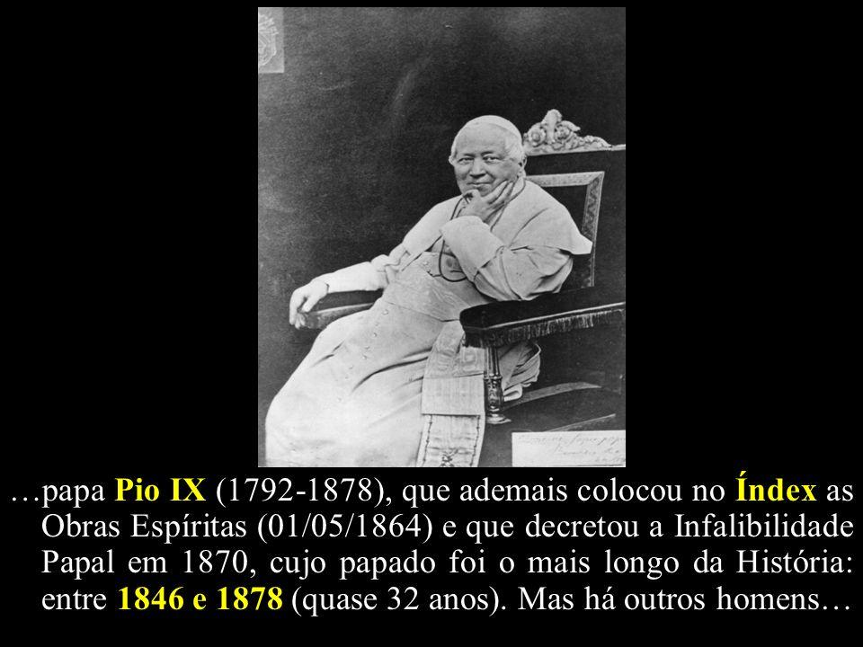 …papa Pio IX (1792-1878), que ademais colocou no Índex as Obras Espíritas (01/05/1864) e que decretou a Infalibilidade Papal em 1870, cujo papado foi