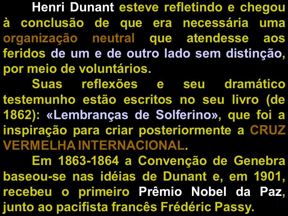Henri Dunant esteve refletindo e chegou à conclusão de que era necessária uma organização neutral que atendesse aos feridos de um e de outro lado sem