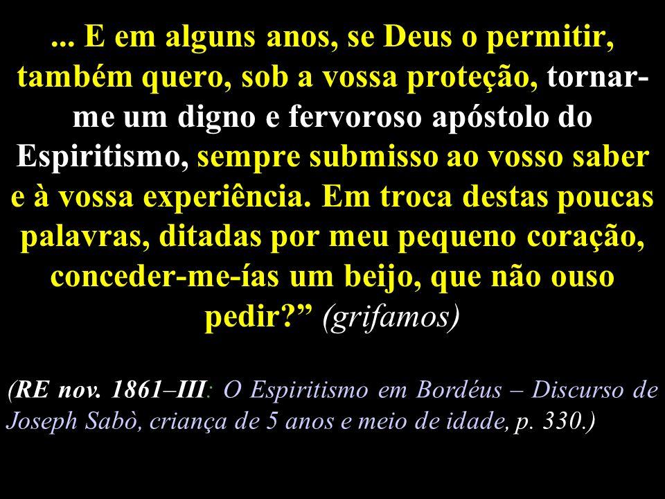 ... E em alguns anos, se Deus o permitir, também quero, sob a vossa proteção, tornar- me um digno e fervoroso apóstolo do Espiritismo, sempre submisso