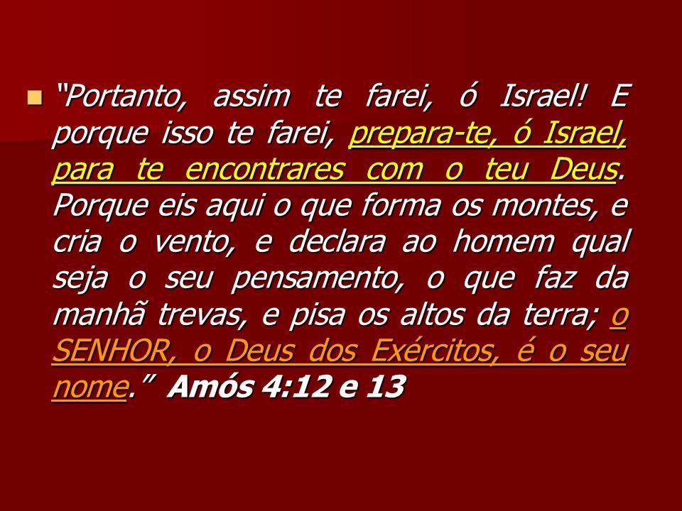 Portanto, assim te farei, ó Israel! E porque isso te farei, prepara-te, ó Israel, para te encontrares com o teu Deus. Porque eis aqui o que forma os m