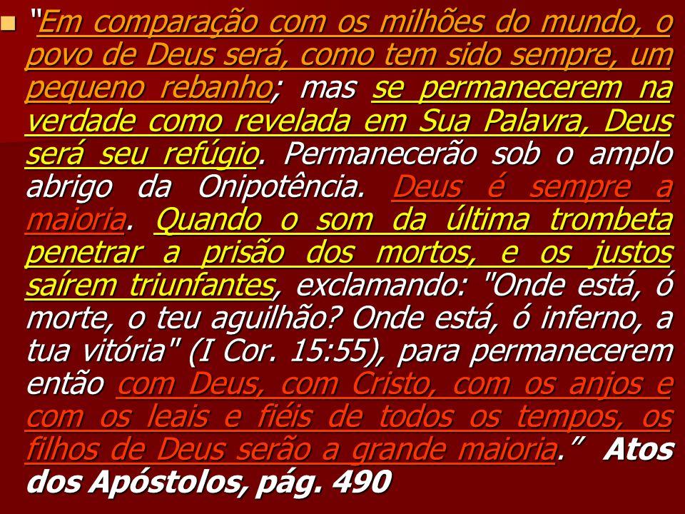 Em comparação com os milhões do mundo, o povo de Deus será, como tem sido sempre, um pequeno rebanho; mas se permanecerem na verdade como revelada em