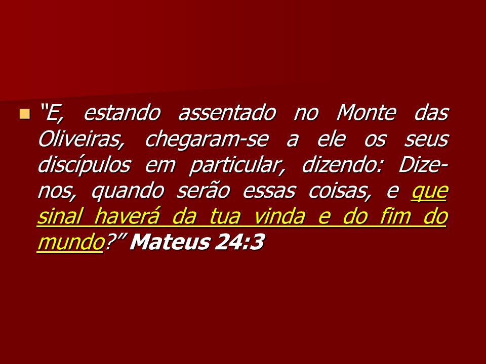 E, estando assentado no Monte das Oliveiras, chegaram-se a ele os seus discípulos em particular, dizendo: Dize- nos, quando serão essas coisas, e que