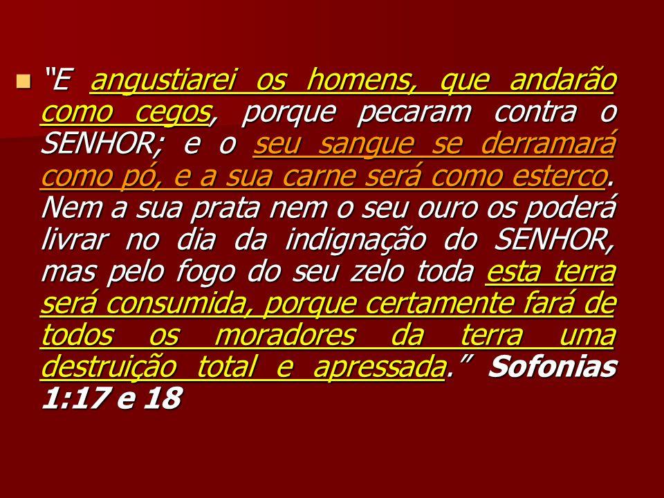 E angustiarei os homens, que andarão como cegos, porque pecaram contra o SENHOR; e o seu sangue se derramará como pó, e a sua carne será como esterco.