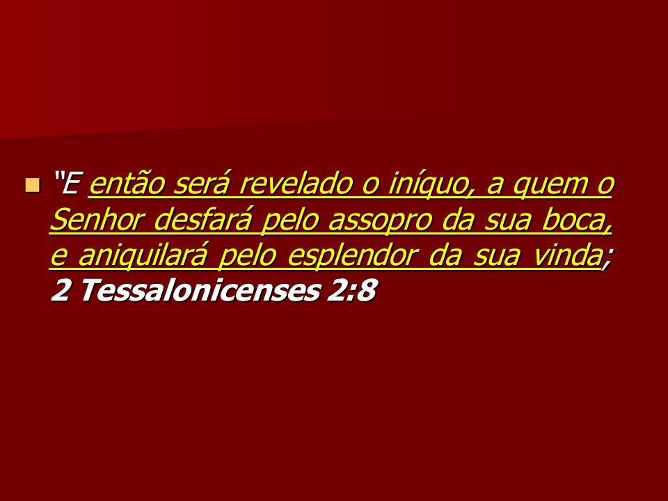 E então será revelado o iníquo, a quem o Senhor desfará pelo assopro da sua boca, e aniquilará pelo esplendor da sua vinda; 2 Tessalonicenses 2:8 E en