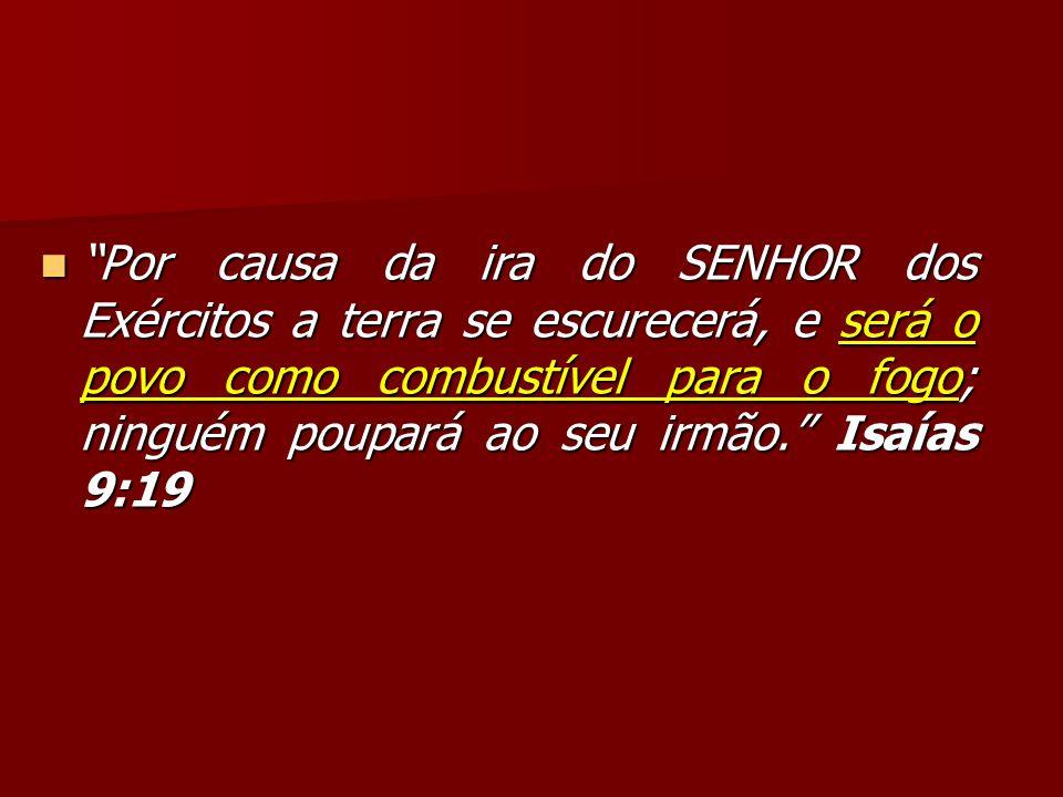 Por causa da ira do SENHOR dos Exércitos a terra se escurecerá, e será o povo como combustível para o fogo; ninguém poupará ao seu irmão. Isaías 9:19