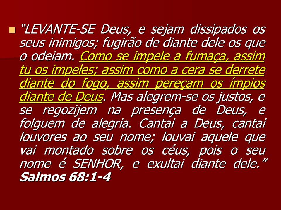 LEVANTE-SE Deus, e sejam dissipados os seus inimigos; fugirão de diante dele os que o odeiam. Como se impele a fumaça, assim tu os impeles; assim como