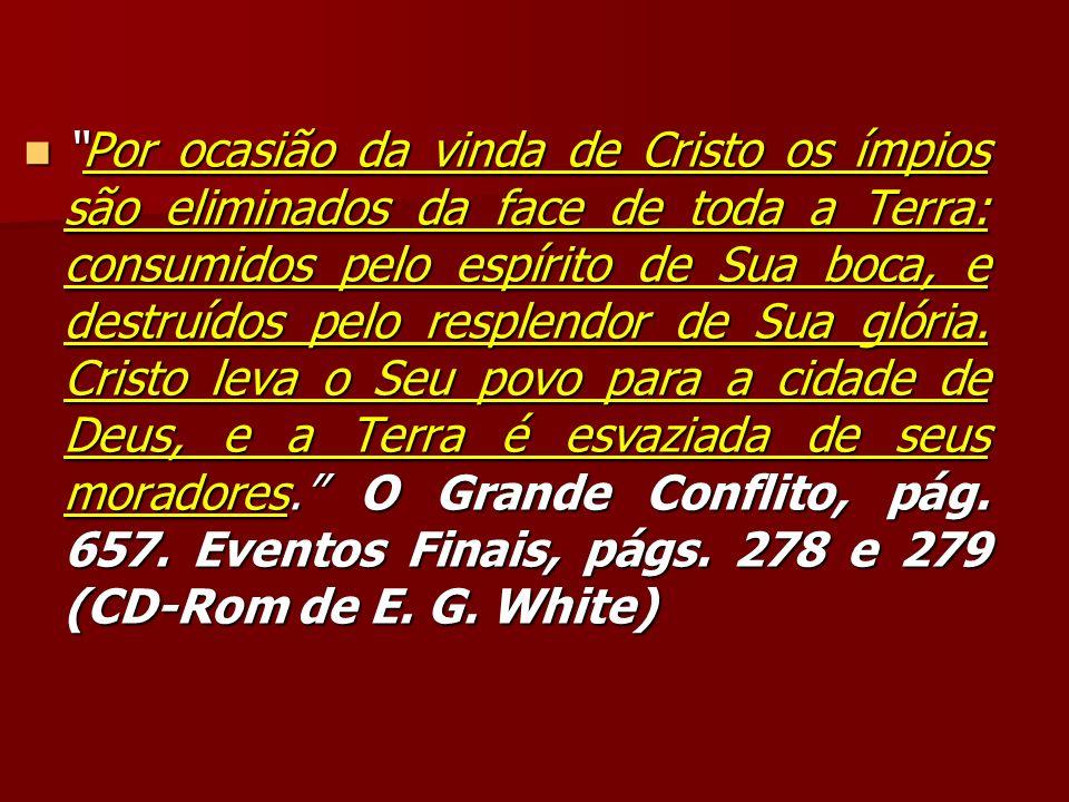Por ocasião da vinda de Cristo os ímpios são eliminados da face de toda a Terra: consumidos pelo espírito de Sua boca, e destruídos pelo resplendor de