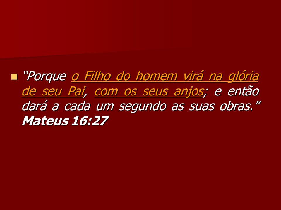 Porque o Filho do homem virá na glória de seu Pai, com os seus anjos; e então dará a cada um segundo as suas obras. Mateus 16:27 Porque o Filho do hom