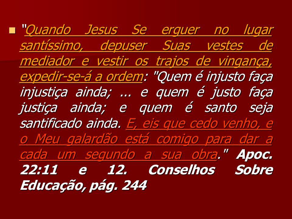 Quando Jesus Se erguer no lugar santíssimo, depuser Suas vestes de mediador e vestir os trajos de vingança, expedir-se-á a ordem: