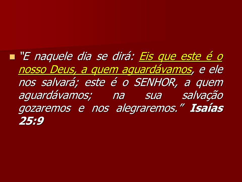 E naquele dia se dirá: Eis que este é o nosso Deus, a quem aguardávamos, e ele nos salvará; este é o SENHOR, a quem aguardávamos; na sua salvação goza
