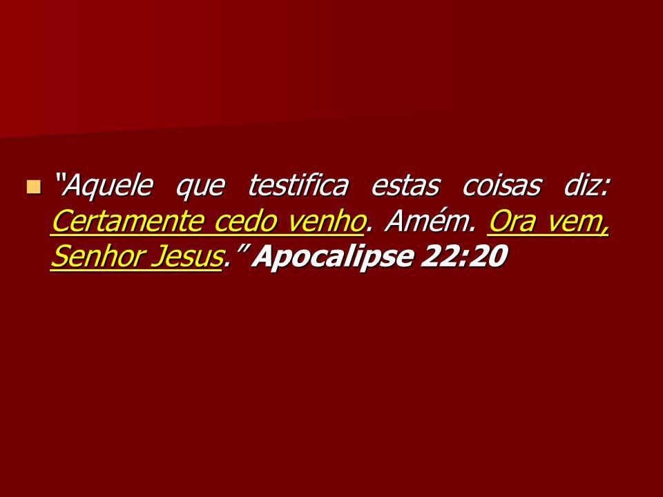 Aquele que testifica estas coisas diz: Certamente cedo venho. Amém. Ora vem, Senhor Jesus. Apocalipse 22:20 Aquele que testifica estas coisas diz: Cer