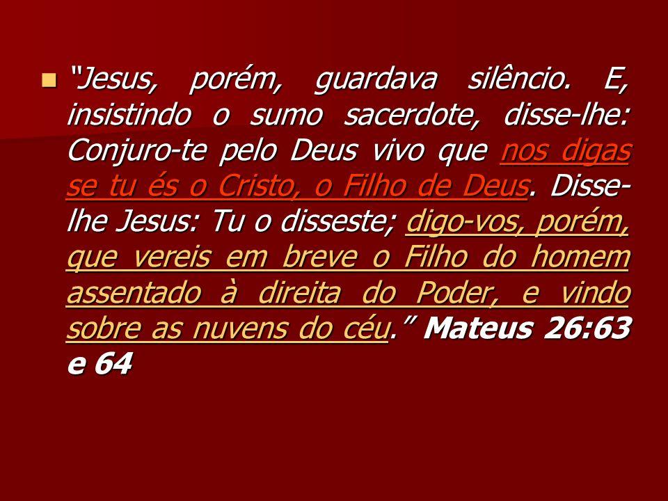 Jesus, porém, guardava silêncio. E, insistindo o sumo sacerdote, disse-lhe: Conjuro-te pelo Deus vivo que nos digas se tu és o Cristo, o Filho de Deus