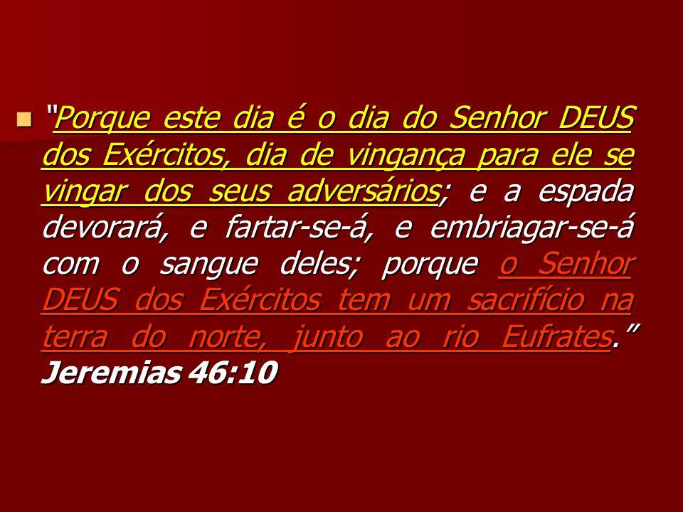 Porque este dia é o dia do Senhor DEUS dos Exércitos, dia de vingança para ele se vingar dos seus adversários; e a espada devorará, e fartar-se-á, e e