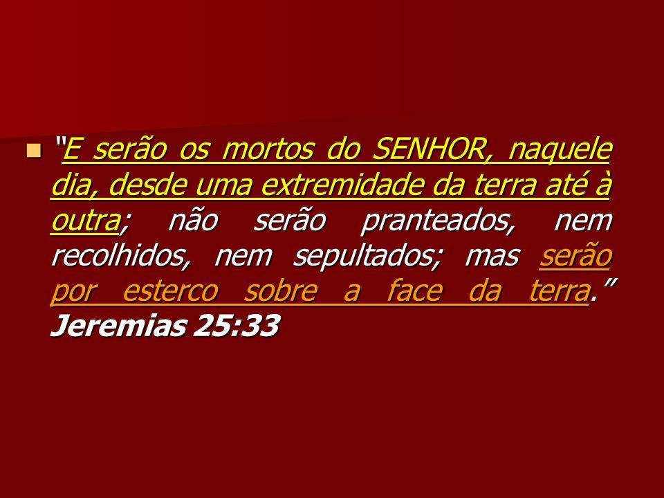 E serão os mortos do SENHOR, naquele dia, desde uma extremidade da terra até à outra; não serão pranteados, nem recolhidos, nem sepultados; mas serão