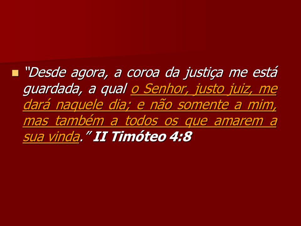 Desde agora, a coroa da justiça me está guardada, a qual o Senhor, justo juiz, me dará naquele dia; e não somente a mim, mas também a todos os que ama