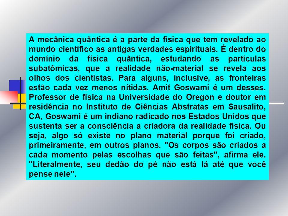 A mecânica quântica é a parte da física que tem revelado ao mundo científico as antigas verdades espirituais. É dentro do domínio da física quântica,