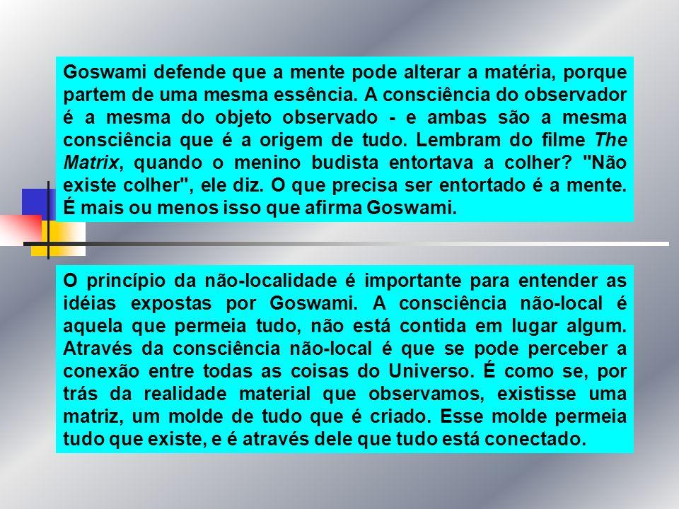 Goswami defende que a mente pode alterar a matéria, porque partem de uma mesma essência. A consciência do observador é a mesma do objeto observado - e