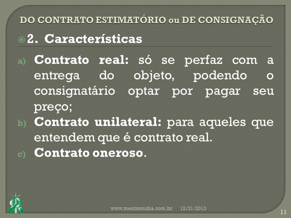 2. Características a) Contrato real: só se perfaz com a entrega do objeto, podendo o consignatário optar por pagar seu preço; b) Contrato unilateral: