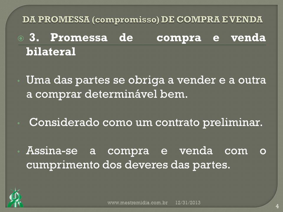 3. Promessa de compra e venda bilateral Uma das partes se obriga a vender e a outra a comprar determinável bem. Considerado como um contrato prelimina
