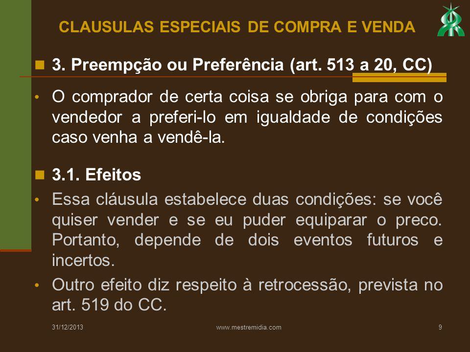 31/12/2013 www.mestremidia.com9 3. Preempção ou Preferência (art. 513 a 20, CC) O comprador de certa coisa se obriga para com o vendedor a preferi-lo