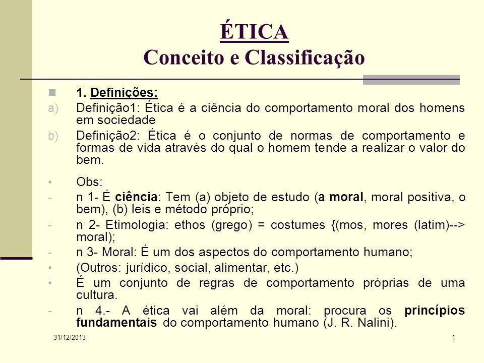 31/12/2013 1 ÉTICA Conceito e Classificação 1. Definições: a) Definição1: Ética é a ciência do comportamento moral dos homens em sociedade b) Definiçã
