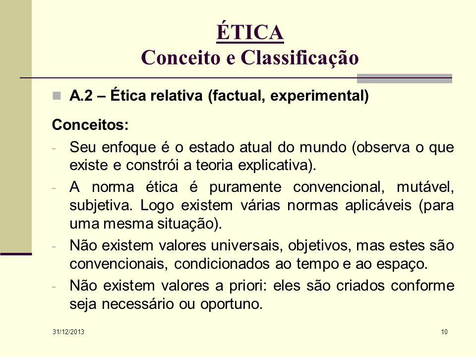 31/12/2013 10 ÉTICA Conceito e Classificação A.2 – Ética relativa (factual, experimental) Conceitos: - Seu enfoque é o estado atual do mundo (observa