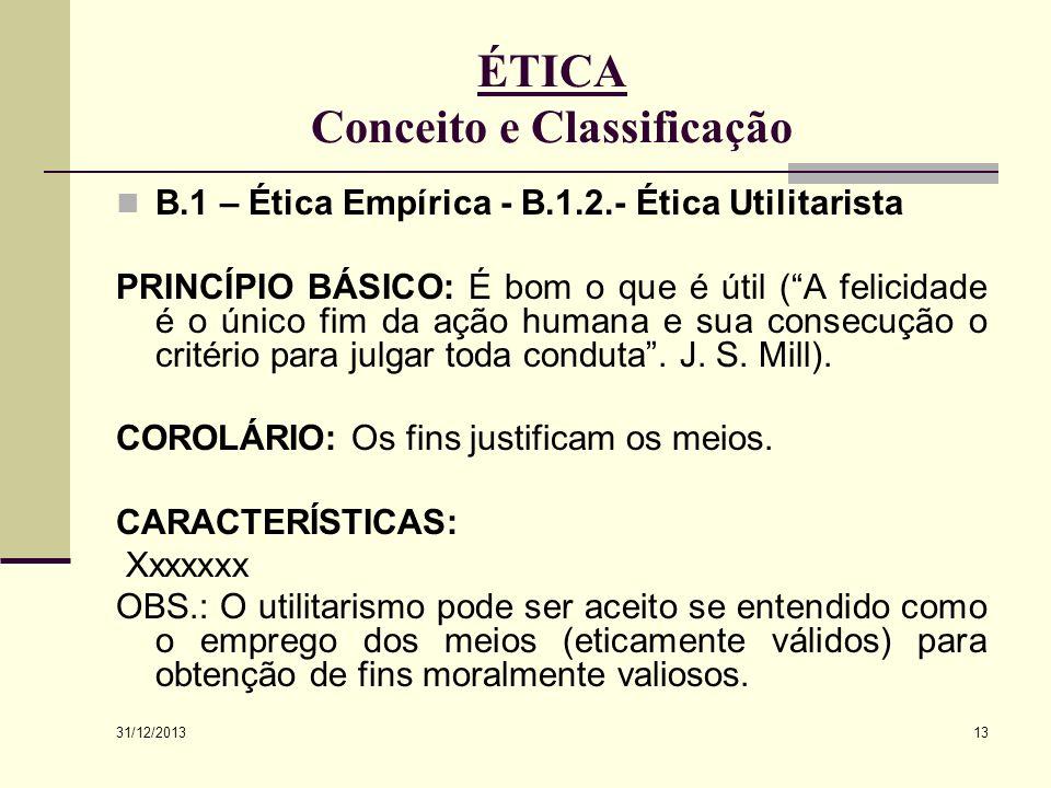 31/12/2013 13 ÉTICA Conceito e Classificação B.1 – Ética Empírica - B.1.2.- Ética Utilitarista PRINCÍPIO BÁSICO: É bom o que é útil (A felicidade é o