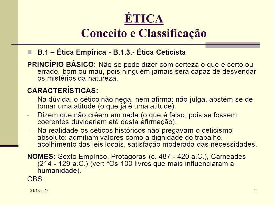 31/12/2013 14 ÉTICA Conceito e Classificação B.1 – Ética Empírica - B.1.3.- Ética Ceticista PRINCÍPIO BÁSICO: Não se pode dizer com certeza o que é ce