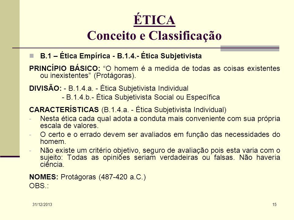31/12/2013 15 ÉTICA Conceito e Classificação B.1 – Ética Empírica - B.1.4.- Ética Subjetivista PRINCÍPIO BÁSICO: O homem é a medida de todas as coisas