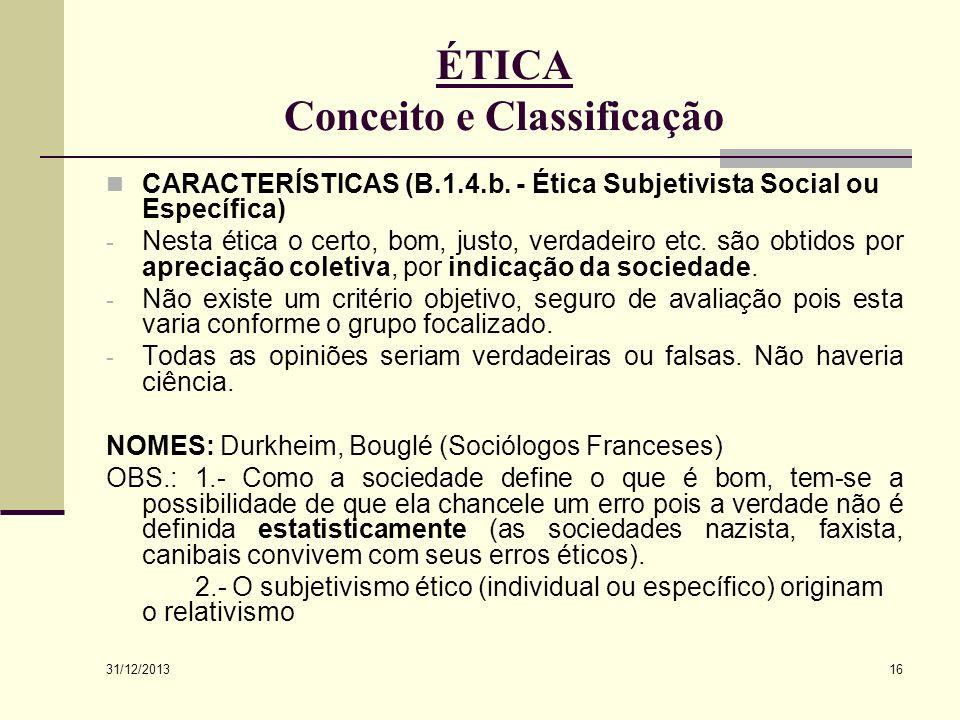 31/12/2013 16 ÉTICA Conceito e Classificação CARACTERÍSTICAS (B.1.4.b. - Ética Subjetivista Social ou Específica) - Nesta ética o certo, bom, justo, v