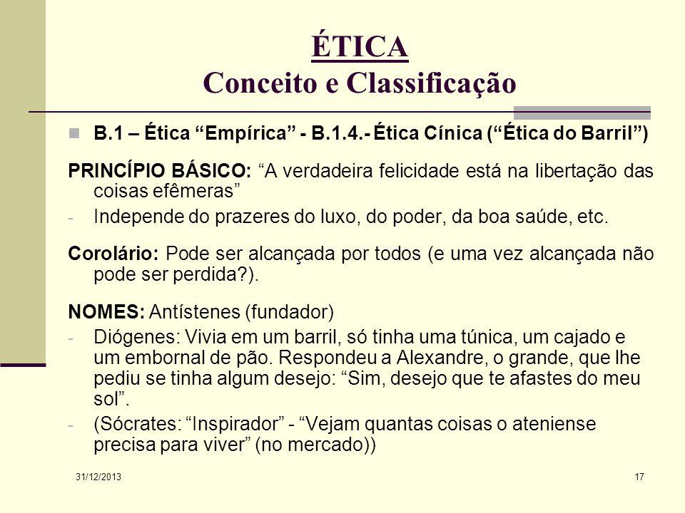 31/12/2013 17 ÉTICA Conceito e Classificação B.1 – Ética Empírica - B.1.4.- Ética Cínica (Ética do Barril) PRINCÍPIO BÁSICO: A verdadeira felicidade e